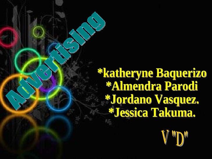 "*katheryne Baquerizo  *Almendra Parodi  *Jordano Vasquez. *Jessica Takuma. V ""D"" Advertising"
