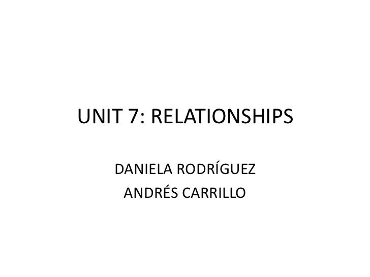 UNIT 7: RELATIONSHIPS   DANIELA RODRÍGUEZ    ANDRÉS CARRILLO