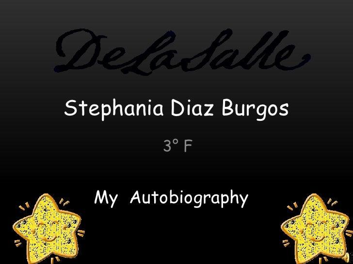StephaniaDiaz Burgos<br />3° F<br />My  Autobiography<br />