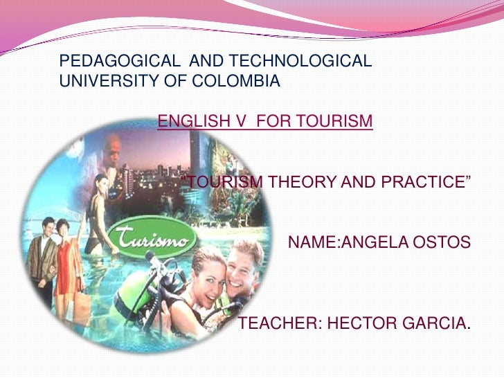 "PEDAGOGICAL  AND TECHNOLOGICAL UNIVERSITY OF COLOMBIA<br />ENGLISH V  FOR TOURISM<br />""TOURISM THEORY AND PRACTICE""<br />..."