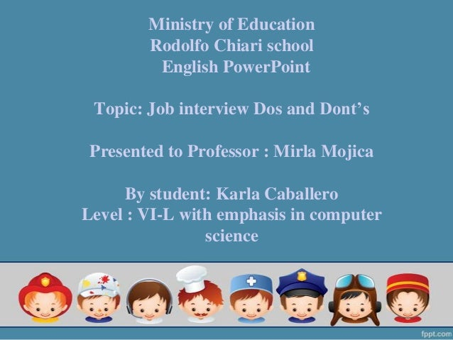 Ministry of EducationRodolfo Chiari schoolEnglish PowerPointTopic: Job interview Dos and Dont'sPresented to Professor : Mi...