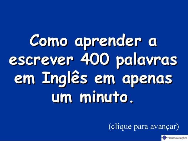Como aprender aComo aprender a escrever 400 palavrasescrever 400 palavras em Inglês em apenasem Inglês em apenas umminuto...