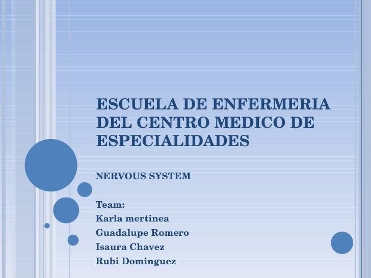 ESCUELA DE ENFERMERIA DEL CENTRO MEDICO DE ESPECIALIDADES NERVOUS SYSTEM Team:  Karla mertinea Guadalupe Romero Isaura Cha...