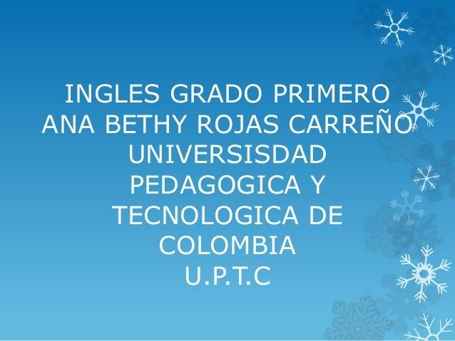 INGLES GRADO PRIMERO  ANA BETHY ROJAS CARREÑO  UNIVERSISDAD  PEDAGOGICA Y  TECNOLOGICA DE  COLOMBIA  U.P.T.C