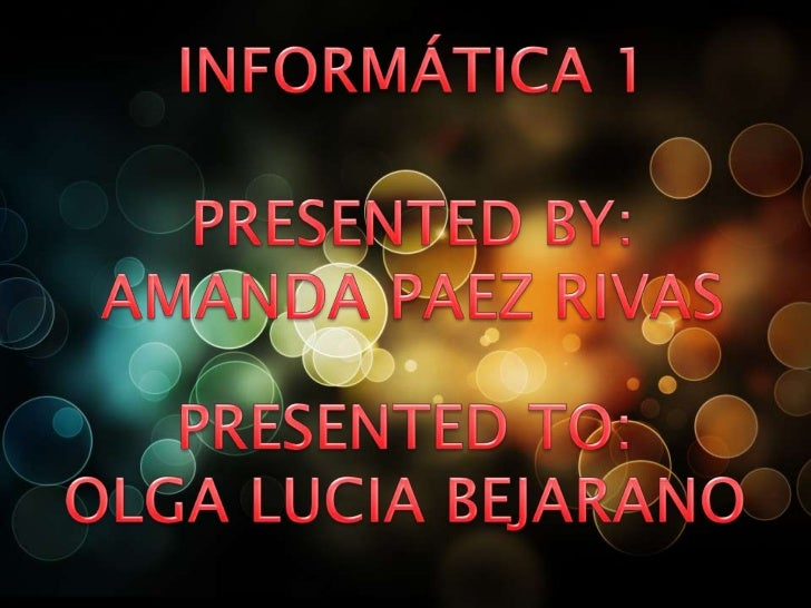 INFORMÁTICA 1<br />PRESENTED BY:<br />AMANDA PAEZ RIVAS<br />PRESENTED TO:<br />OLGA LUCIA BEJARANO<br />