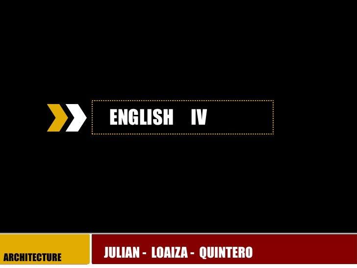 ENGLISH     IV<br />JULIAN -  LOAIZA -  QUINTERO<br />ARQUITECTURE<br />ARCHITECTURE<br />