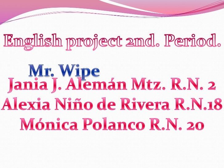 Englishproject 2nd. Period.<br />Mr. Wipe<br />Jania J. Alemán Mtz. R.N. 2<br />Alexia Niño de Rivera R.N.18<br />Mónica P...