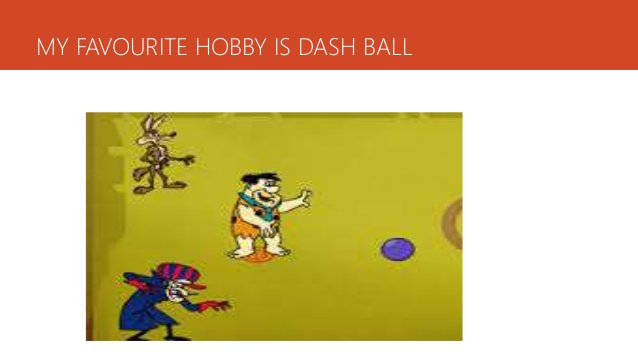 MY FAVOURITE HOBBY IS DASH BALL