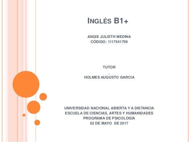 INGLÉS B1+ ANGIE JULIETH MEDINA CÓDIGO: 1117541759 TUTOR HOLMES AUGUSTO GARCIA UNIVERSIDAD NACIONAL ABIERTA Y A DISTANCIA ...