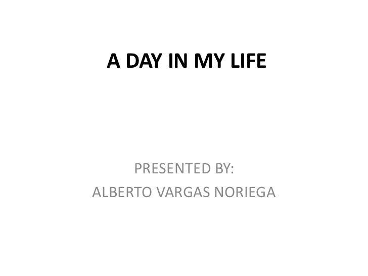 A DAY IN MY LIFE<br />PRESENTED BY:<br />ALBERTO VARGAS NORIEGA<br />