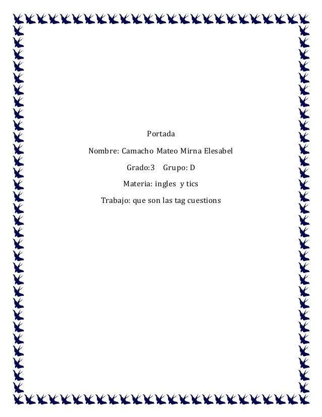 Portada Nombre: Camacho Mateo Mirna Elesabel Grado:3 Grupo: D Materia: ingles y tics Trabajo: que son las tag cuestions