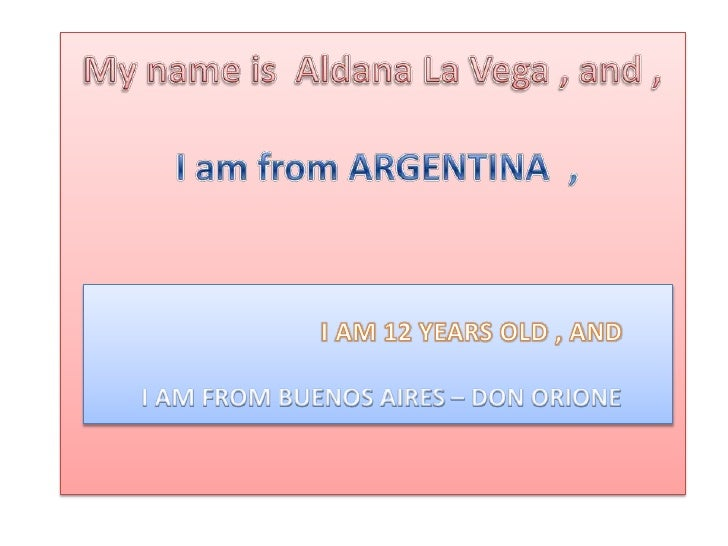 My nameis  Aldana La Vega , and ,I am from ARGENTINA  , <br />                            I AM 12 YEARS OLD , AND<br />I A...