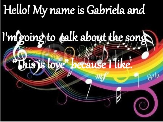 "Hello! My name is Gabriela andIm going to talk about the song""This is love"" because I like."