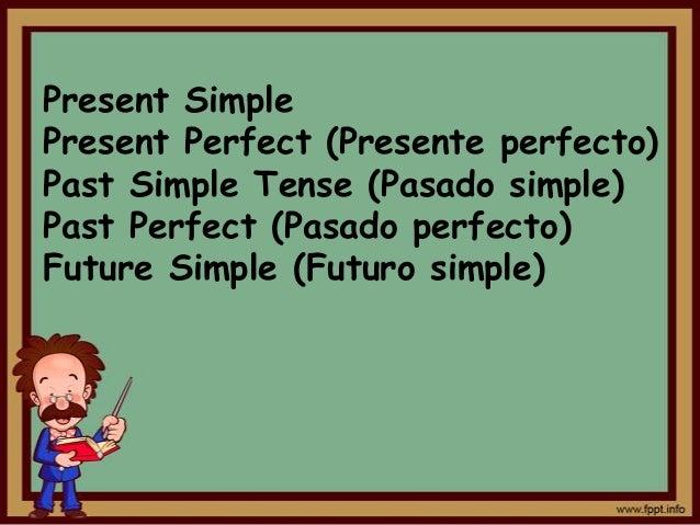 Present SimplePresent Perfect (Presente perfecto)Past Simple Tense (Pasado simple)Past Perfect (Pasado perfecto)Future Sim...