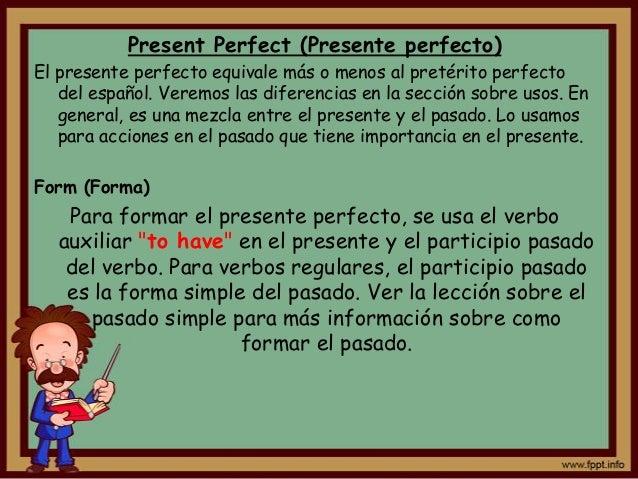 Present Perfect (Presente perfecto)El presente perfecto equivale más o menos al pretérito perfecto   del español. Veremos ...