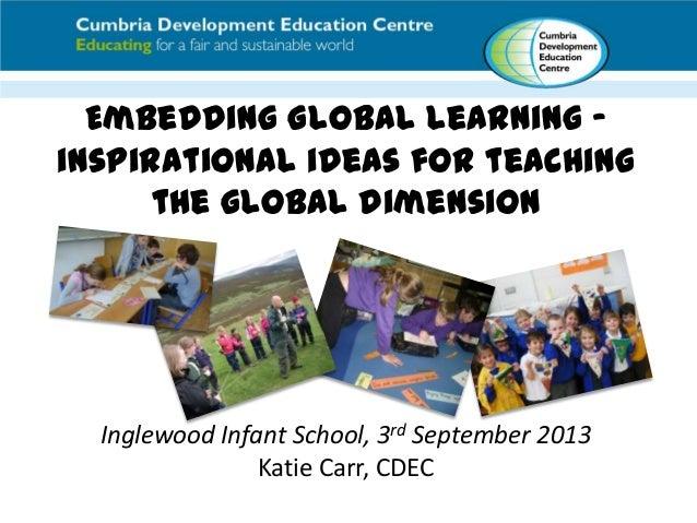 Embedding Global Learning – inspirational ideas for teaching the global dimension Inglewood Infant School, 3rd September 2...