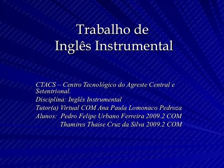 Trabalho de  Inglês Instrumental CTACS – Centro Tecnológico do Agreste Central e Setentrional. Disciplina: Inglês Instrume...