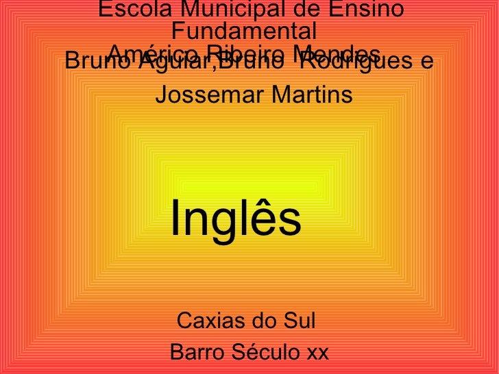 Escola Municipal de Ensino Fundamental  Américo Ribeiro Mendes  Bruno Aguiar,Bruno  Rodrigues e Jossemar Martins  Inglês  ...