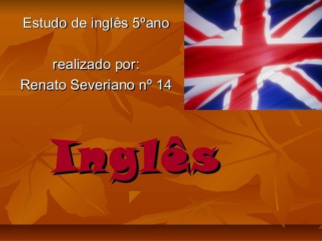 InglêsInglês Estudo de inglês 5ºanoEstudo de inglês 5ºano realizado por:realizado por: Renato Severiano nº 14Renato Severi...