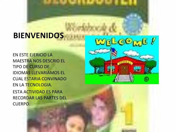 BIENVENIDOS <ul><li>EN ESTE EJERICIO LA MAESTRA NOS DESCRIO EL TIPO DE CURSO DE IDIOMAS LLEVARIAMOS EL CUAL ESTARIA CONVIN...