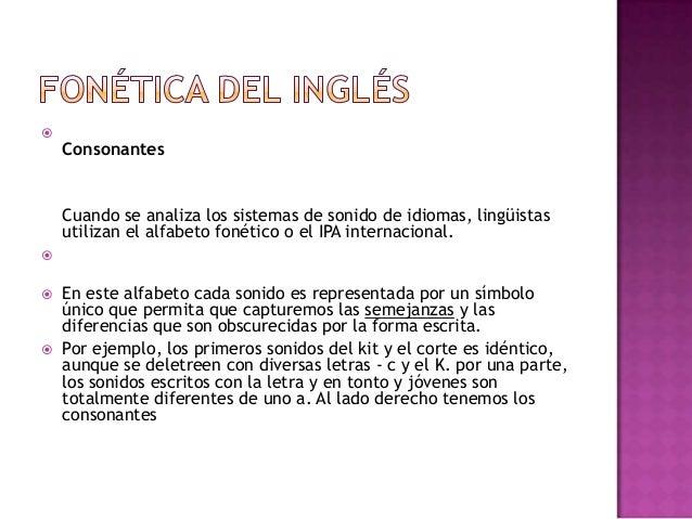 ConsonantesCuando se analiza los sistemas de sonido de idiomas, lingüistasutilizan el alfabeto fonético o el IPA internac...