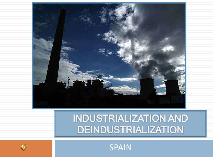 INDUSTRIALIZATION AND DEINDUSTRIALIZATION<br />SPAIN<br />