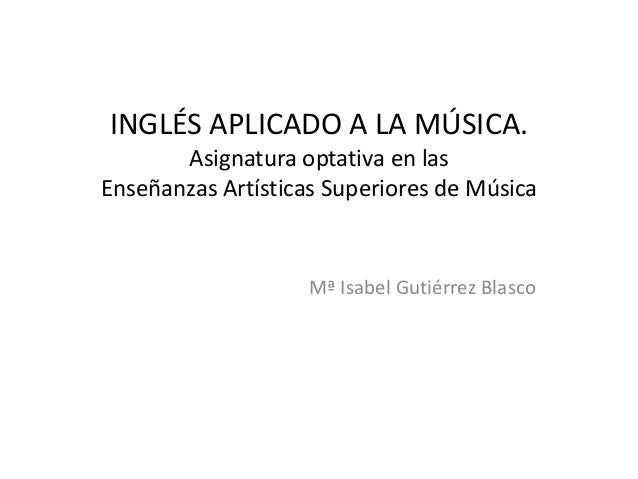 INGLÉS APLICADO A LA MÚSICA. Asignatura optativa en las Enseñanzas Artísticas Superiores de Música  Mª Isabel Gutiérrez Bl...