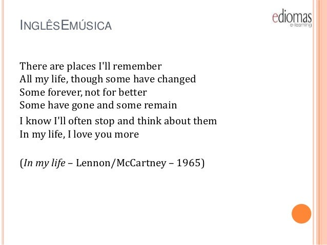 INGLÊSEMÚSICA There are places I'll remember All my life, though some have changed Some forever, not for better Some have ...
