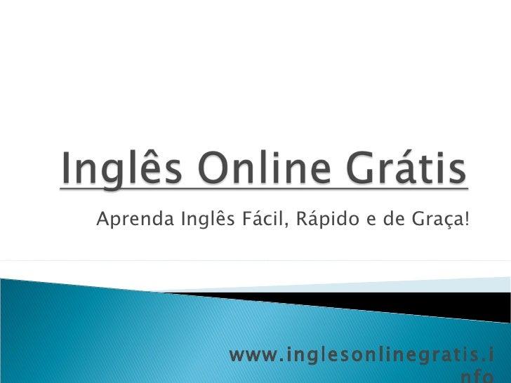 Aprenda Inglês Fácil, Rápido e de Graça! www.inglesonlinegratis.info