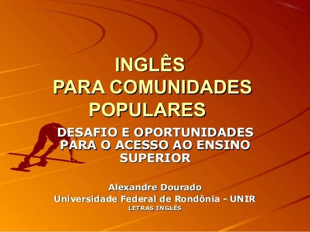 INGLÊS PARA COMUNIDADES POPULARES DESAFIO E OPORTUNIDADES PARA O ACESSO AO ENSINO SUPERIOR Alexandre Dourado Universidade ...