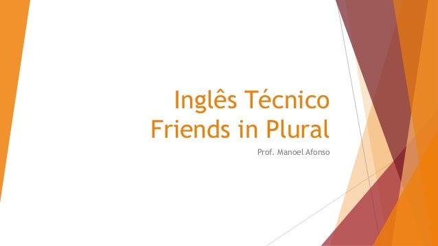 Inglês Técnico Friends in Plural Prof. Manoel Afonso