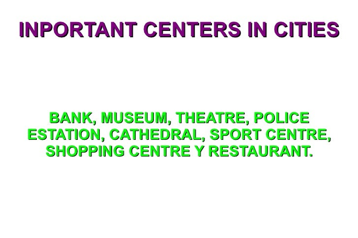 INPORTANT CENTERS IN CITIES BANK, MUSEUM, THEATRE, POLICE ESTATION, CATHEDRAL, SPORT CENTRE, SHOPPING CENTRE Y RESTAURANT.