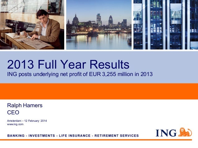 2013 Full Year Results ING posts underlying net profit of EUR 3,255 million in 2013  Ralph Hamers CEO Amsterdam – 12 Febru...