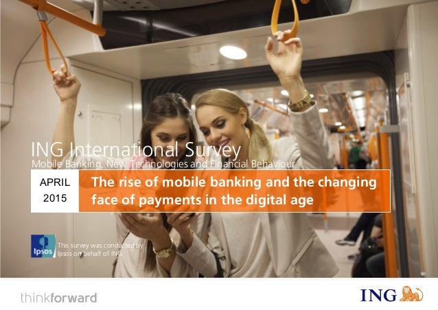 ING International Survey The rise of mobile banking and the changing face of payments in the digital age (April 2015) 1 Th...