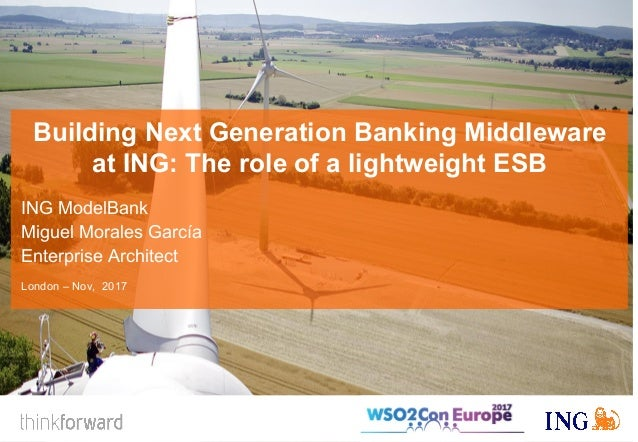 Building Next Generation Banking Middleware at ING: The role of a lightweight ESB ING ModelBank Miguel Morales García Ente...