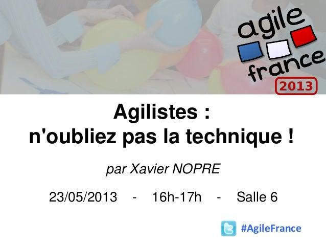 Agilistes :noubliez pas la technique !par Xavier NOPRE23/05/2013 - 16h-17h - Salle 6#AgileFrance