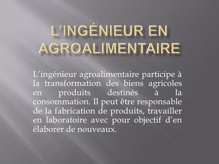L'ingénieur agroalimentaire participe à la transformation des biens agricoles en produits destinés à la consommation. Il p...