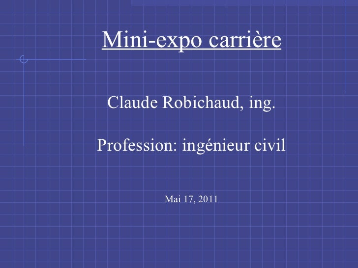 Mini-expo carri ère Claude Robichaud, ing. Profession: ingénieur civil Mai 17, 2011