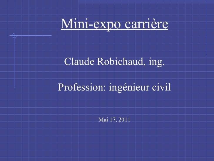 Mini-expo carri ère Claude Robichaud, ing. Profession: ingénieur civil Mai 17, 2011