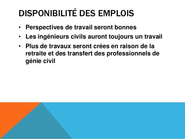 DISPONIBILITÉ DES EMPLOIS• Perspectives de travail seront bonnes• Les ingénieurs civils auront toujours un travail• Plus d...