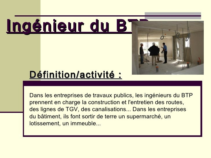 Ingénieur du BTP Définition/activité :   Dans les entreprises de travaux publics, les ingénieurs du BTP prennent en charge...