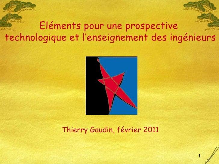 Thierry Gaudin, février 2011 Eléments pour une prospective  technologique et l'enseignement des ingénieurs