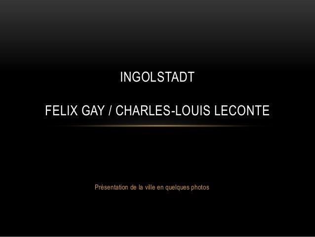 INGOLSTADTFELIX GAY / CHARLES-LOUIS LECONTE       Présentation de la ville en quelques photos