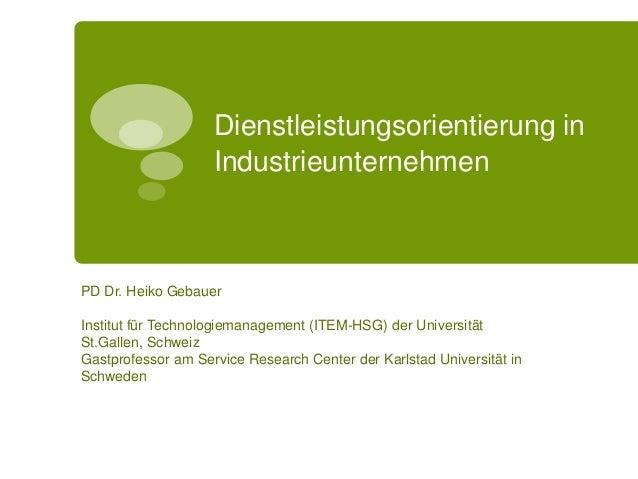 Dienstleistungsorientierung in Industrieunternehmen PD Dr. Heiko Gebauer Institut für Technologiemanagement (ITEM-HSG) der...