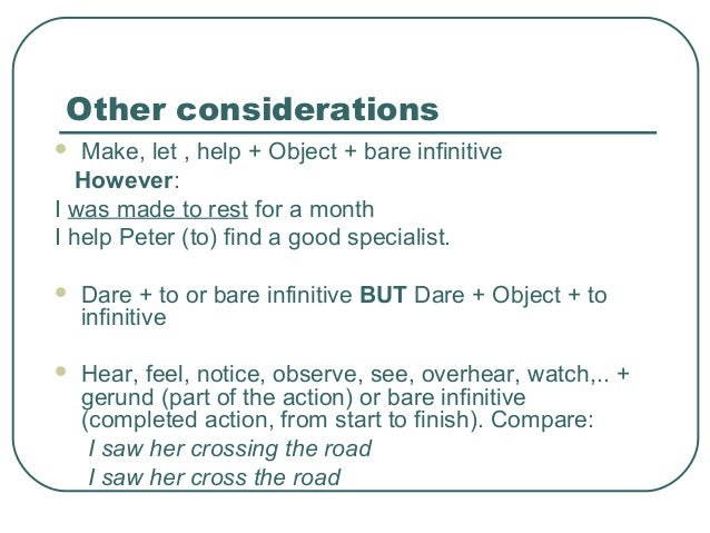 Other considerations  Make, let , help + Object + bare infinitive However: I was made to rest for a month I help Peter (t...