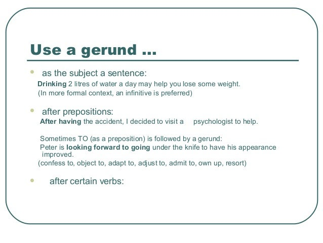 Use a gerund ...  as the subject a sentence: Drinking 2 litres of water a day may help you lose some weight. (In more for...