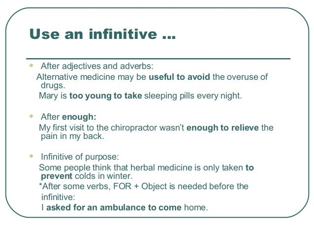 Use an infinitive ...  After adjectives and adverbs: Alternative medicine may be useful to avoid the overuse of drugs. Ma...