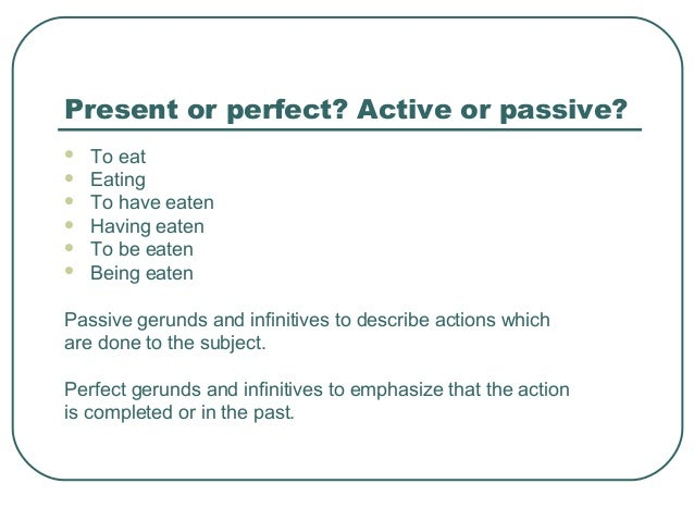 Present or perfect? Active or passive?  To eat  Eating  To have eaten  Having eaten  To be eaten  Being eaten Passiv...