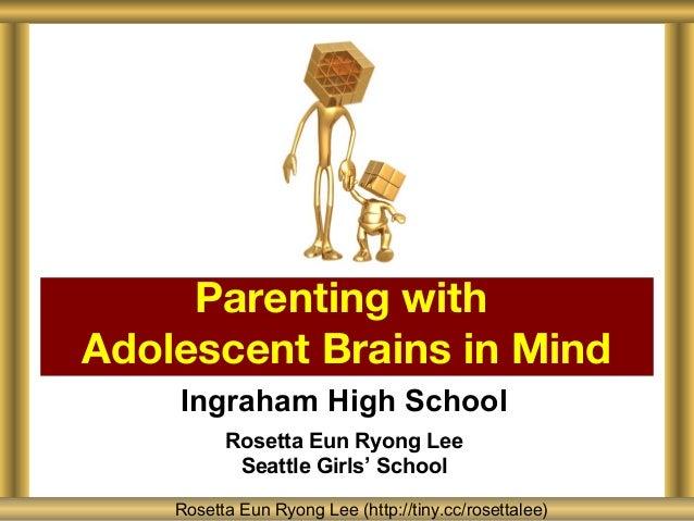 Parenting withAdolescent Brains in Mind    Ingraham High School          Rosetta Eun Ryong Lee           Seattle Girls' Sc...