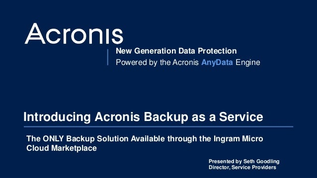 New Generation Data Protection Powered by the Acronis AnyData Engine Introducing Acronis Backup as a Service The ONLY Back...